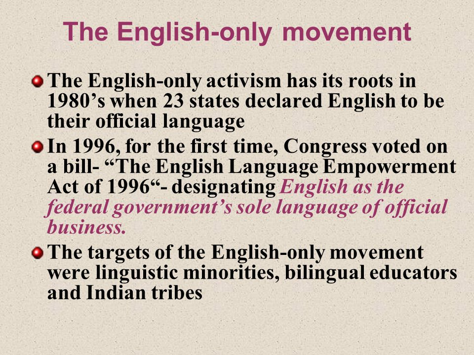 The English-only movement The English-only activism has its roots in 1980's when 23 states declared English to be their official language In 1996, for the first time, Congress voted on a bill- The English Language Empowerment Act of 1996 - designating English as the federal government's sole language of official business.
