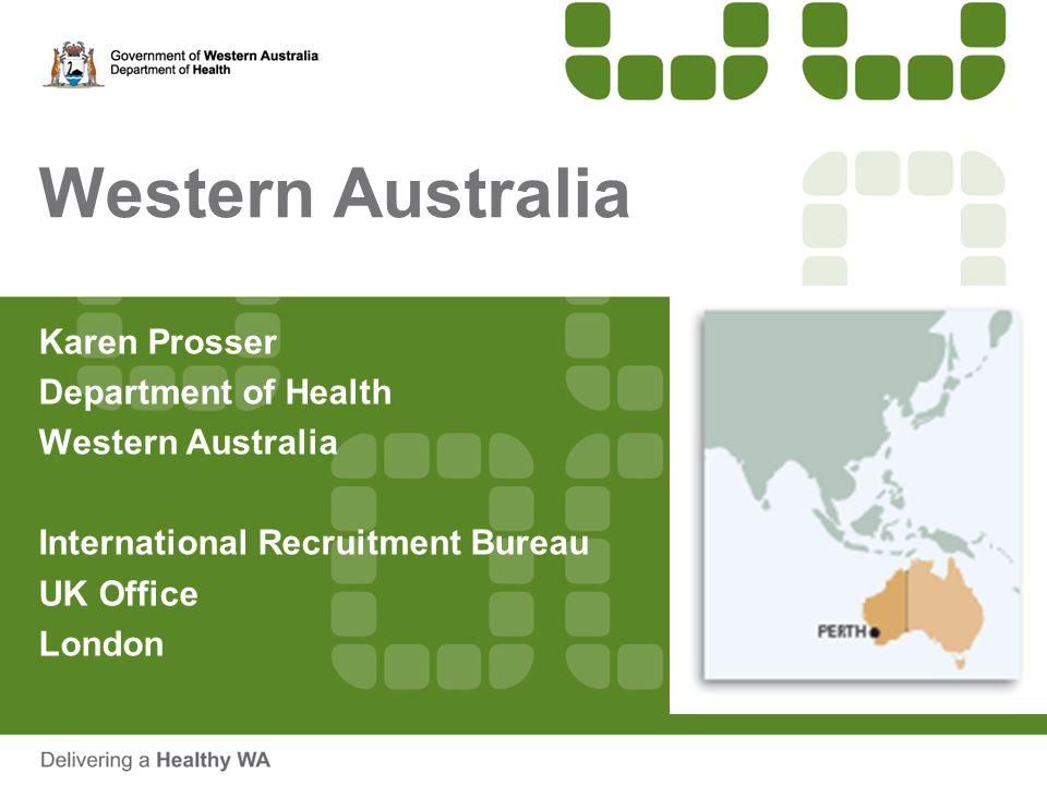 Western Australia Karen Prosser Department of Health Western Australia International Recruitment Bureau UK Office London