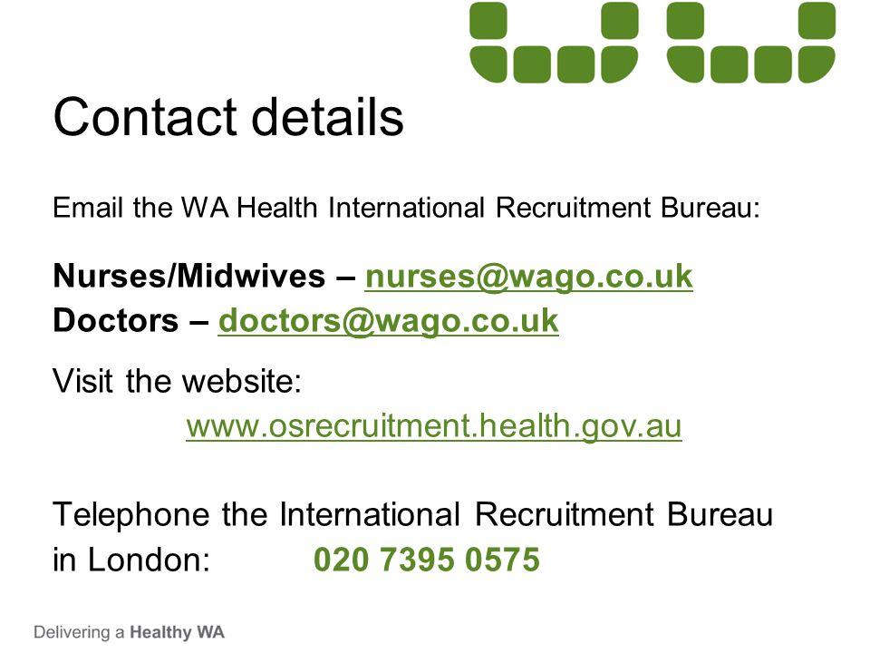 Contact details Email the WA Health International Recruitment Bureau: Nurses/Midwives – nurses@wago.co.uknurses@wago.co.uk Doctors – doctors@wago.co.u