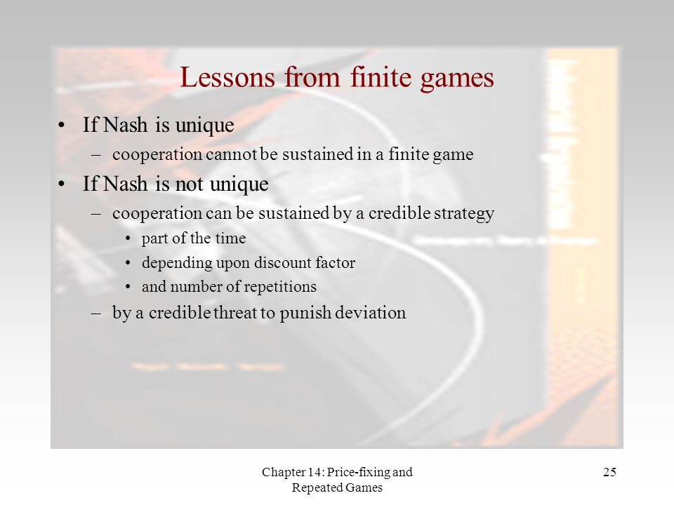 Chapter 14: Price-fixing and Repeated Games 25 Lessons from finite games If Nash is unique –cooperation cannot be sustained in a finite game If Nash i