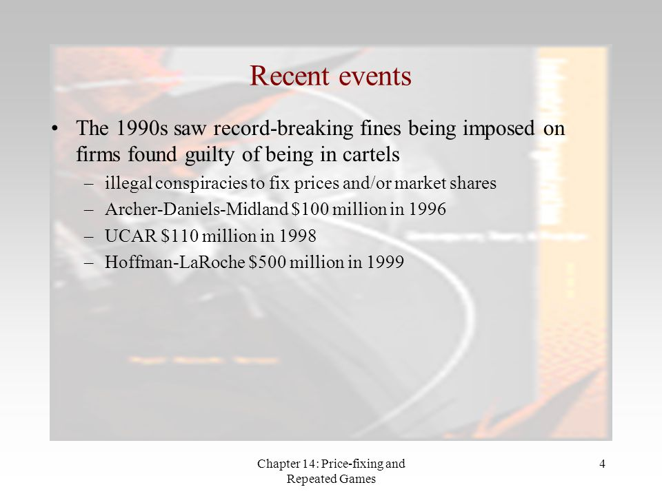 Chapter 14: Price-fixing and Repeated Games 4 Recent events The 1990s saw record-breaking fines being imposed on firms found guilty of being in cartel