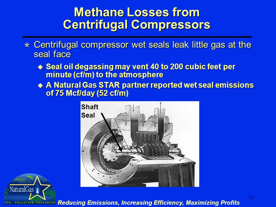 10 Reducing Emissions, Increasing Efficiency, Maximizing Profits Methane Losses from Centrifugal Compressors  Centrifugal compressor wet seals leak little gas at the seal face u Seal oil degassing may vent 40 to 200 cubic feet per minute (cf/m) to the atmosphere u A Natural Gas STAR partner reported wet seal emissions of 75 Mcf/day (52 cf/m) Shaft Seal