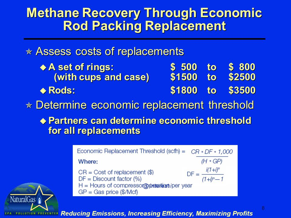 8 Reducing Emissions, Increasing Efficiency, Maximizing Profits Methane Recovery Through Economic Rod Packing Replacement  Assess costs of replacements u A set of rings:$ 500 to $ 800 (with cups and case)$1500 to $2500 u Rods:$1800 to$3500  Determine economic replacement threshold u Partners can determine economic threshold for all replacements @ interest i