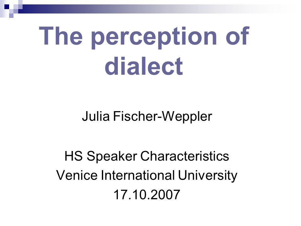 The perception of dialect Julia Fischer-Weppler HS Speaker Characteristics Venice International University 17.10.2007