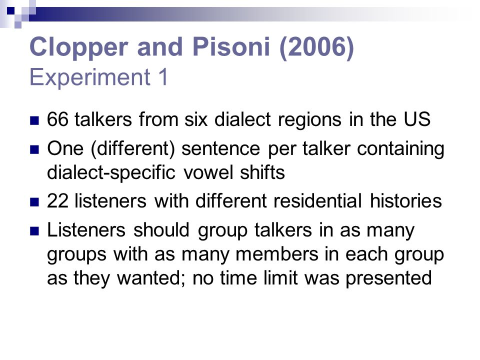 Clopper and Pisoni (2006) Experiment 1 66 talkers from six dialect regions in the US One (different) sentence per talker containing dialect-specific vowel shifts 22 listeners with different residential histories Listeners should group talkers in as many groups with as many members in each group as they wanted; no time limit was presented