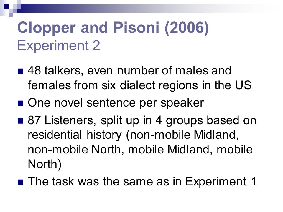 Clopper and Pisoni (2006) Experiment 2 48 talkers, even number of males and females from six dialect regions in the US One novel sentence per speaker 87 Listeners, split up in 4 groups based on residential history (non-mobile Midland, non-mobile North, mobile Midland, mobile North) The task was the same as in Experiment 1