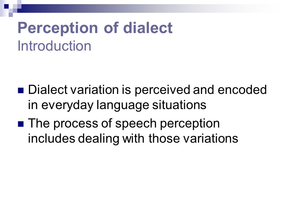 Perception of dialect Introduction Dialect variation is perceived and encoded in everyday language situations The process of speech perception include