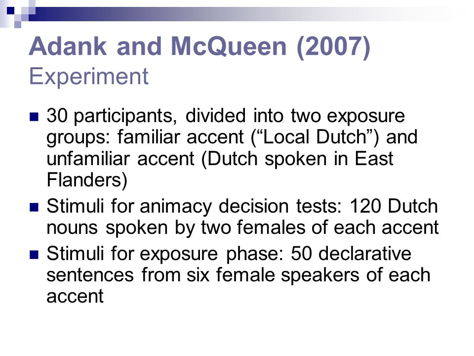 Adank and McQueen (2007) Experiment 30 participants, divided into two exposure groups: familiar accent ( Local Dutch ) and unfamiliar accent (Dutch spoken in East Flanders) Stimuli for animacy decision tests: 120 Dutch nouns spoken by two females of each accent Stimuli for exposure phase: 50 declarative sentences from six female speakers of each accent