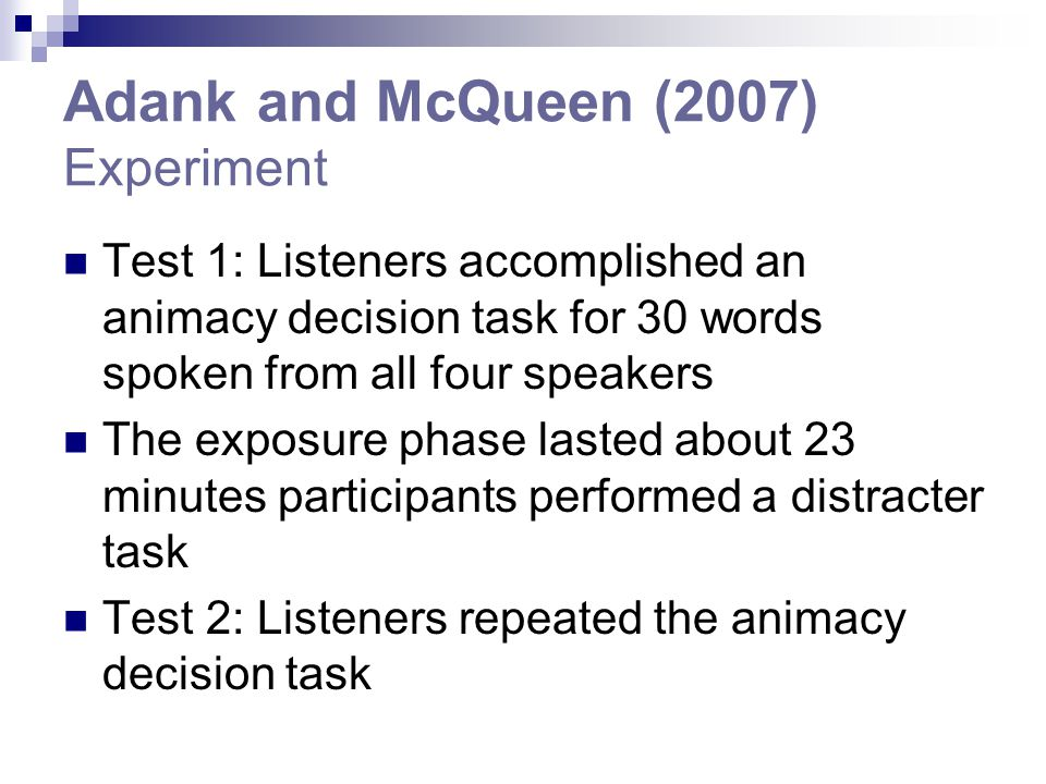 Adank and McQueen (2007) Experiment Test 1: Listeners accomplished an animacy decision task for 30 words spoken from all four speakers The exposure phase lasted about 23 minutes participants performed a distracter task Test 2: Listeners repeated the animacy decision task