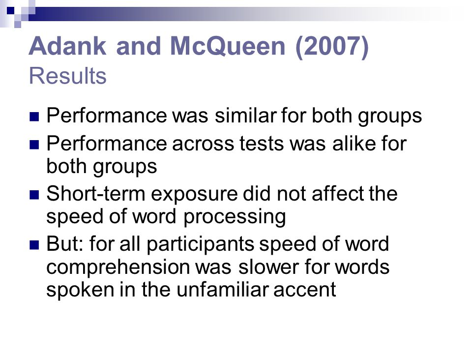 Adank and McQueen (2007) Results Performance was similar for both groups Performance across tests was alike for both groups Short-term exposure did not affect the speed of word processing But: for all participants speed of word comprehension was slower for words spoken in the unfamiliar accent