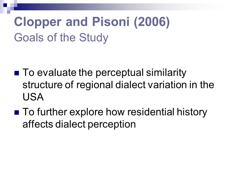 Clopper and Pisoni (2006) Hypotheses 1.Naïve listeners are predicted to produce a relatively small number of groups of talkers 2.Geographic mobility and location are expected to affect performance 3.Mobile listeners are presumed to have developed more perceptual dialect categories and are therefore expected to better distinguish different dialects and to create more groups of talkers