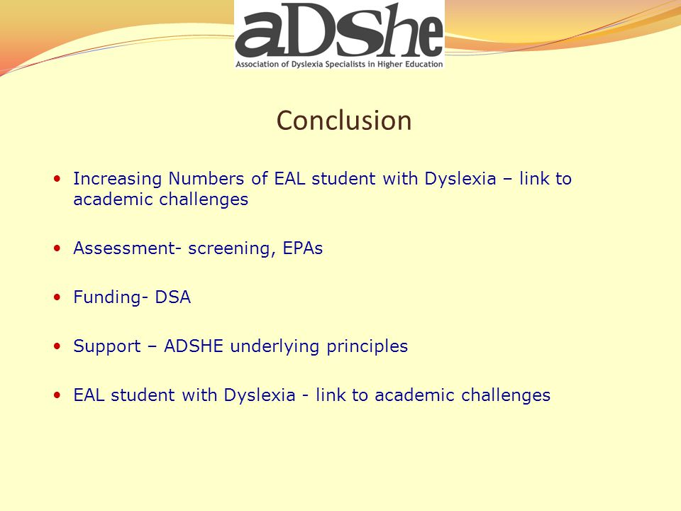 Conclusion Increasing Numbers of EAL student with Dyslexia – link to academic challenges Assessment- screening, EPAs Funding- DSA Support – ADSHE underlying principles EAL student with Dyslexia - link to academic challenges