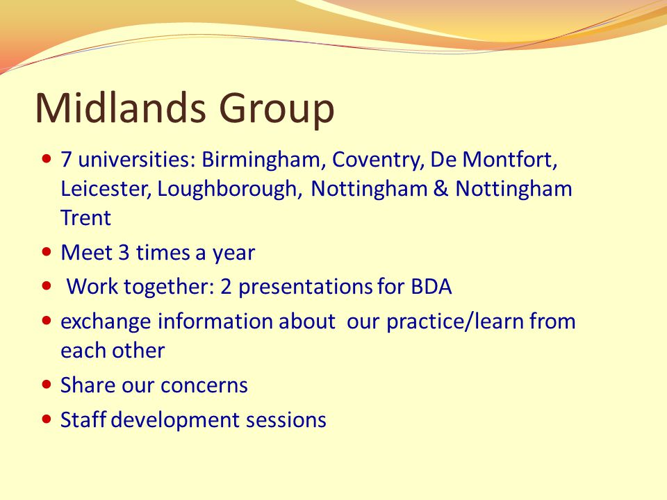 Midlands Group 7 universities: Birmingham, Coventry, De Montfort, Leicester, Loughborough, Nottingham & Nottingham Trent Meet 3 times a year Work together: 2 presentations for BDA exchange information about our practice/learn from each other Share our concerns Staff development sessions