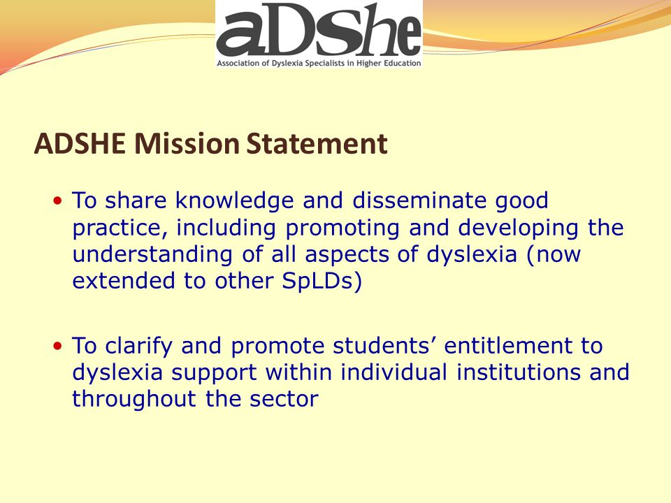 ADSHE Mission Statement To share knowledge and disseminate good practice, including promoting and developing the understanding of all aspects of dyslexia (now extended to other SpLDs) To clarify and promote students' entitlement to dyslexia support within individual institutions and throughout the sector