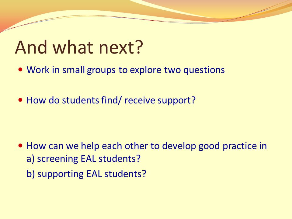 And what next. Work in small groups to explore two questions How do students find/ receive support.