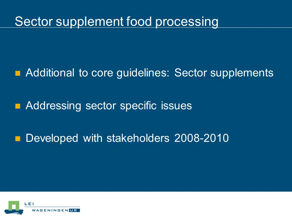 Sector supplement food processing Additional to core guidelines: Sector supplements Addressing sector specific issues Developed with stakeholders 2008-2010