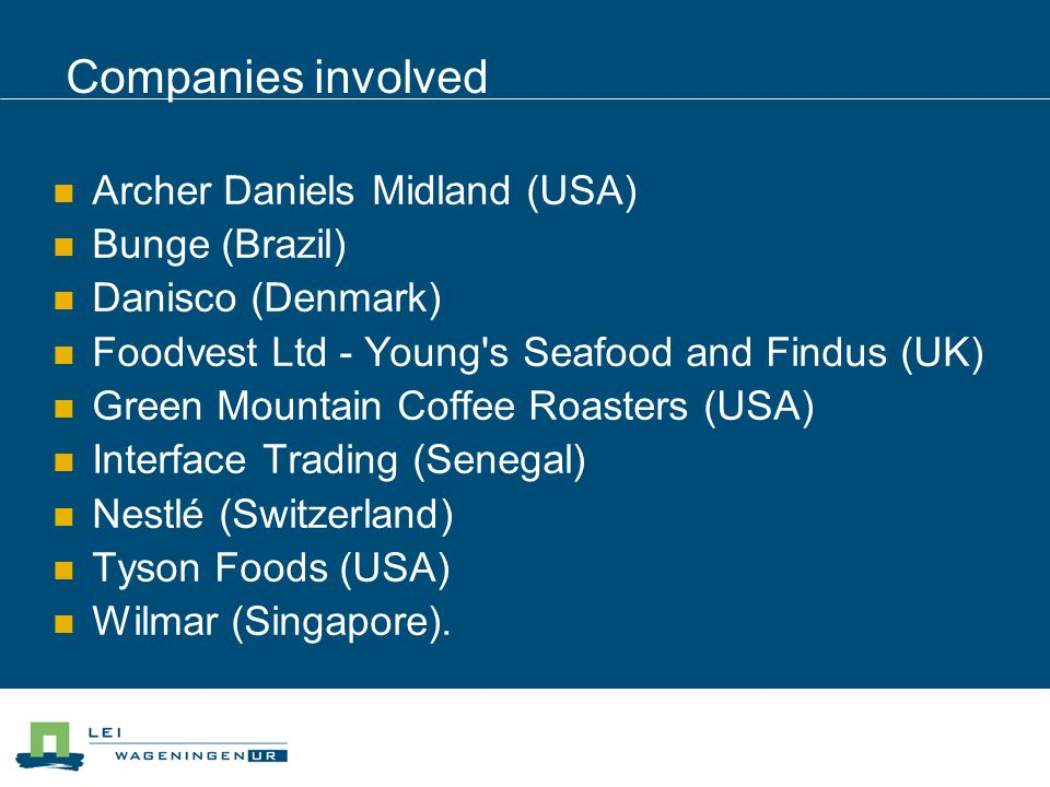 Companies involved Archer Daniels Midland (USA) Bunge (Brazil) Danisco (Denmark) Foodvest Ltd - Young's Seafood and Findus (UK) Green Mountain Coffee