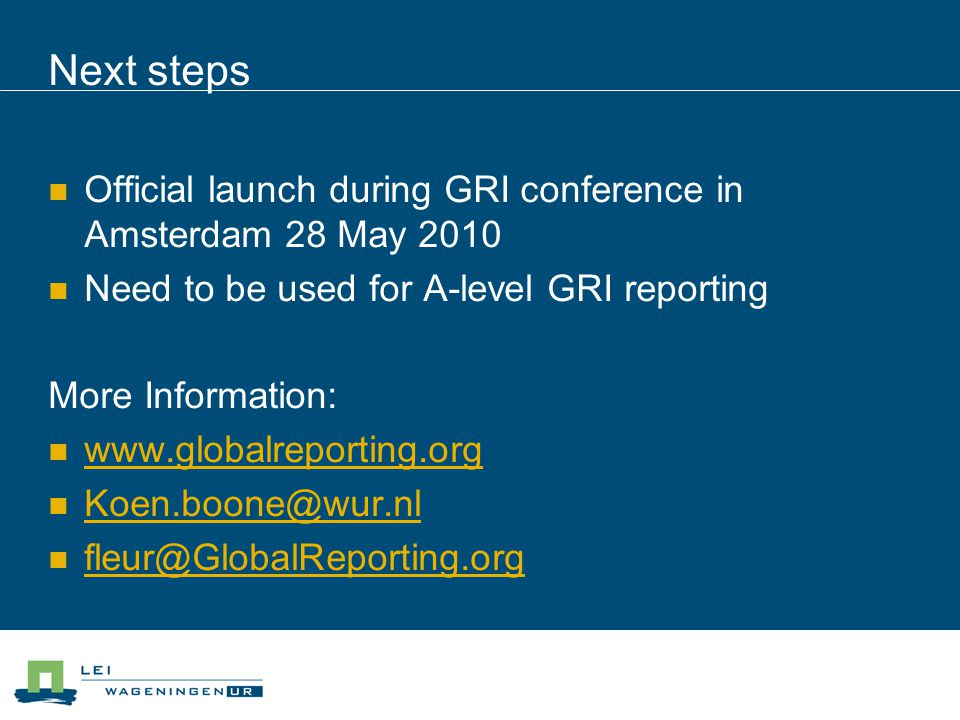 Next steps Official launch during GRI conference in Amsterdam 28 May 2010 Need to be used for A-level GRI reporting More Information: www.globalreporting.org Koen.boone@wur.nl fleur@GlobalReporting.org