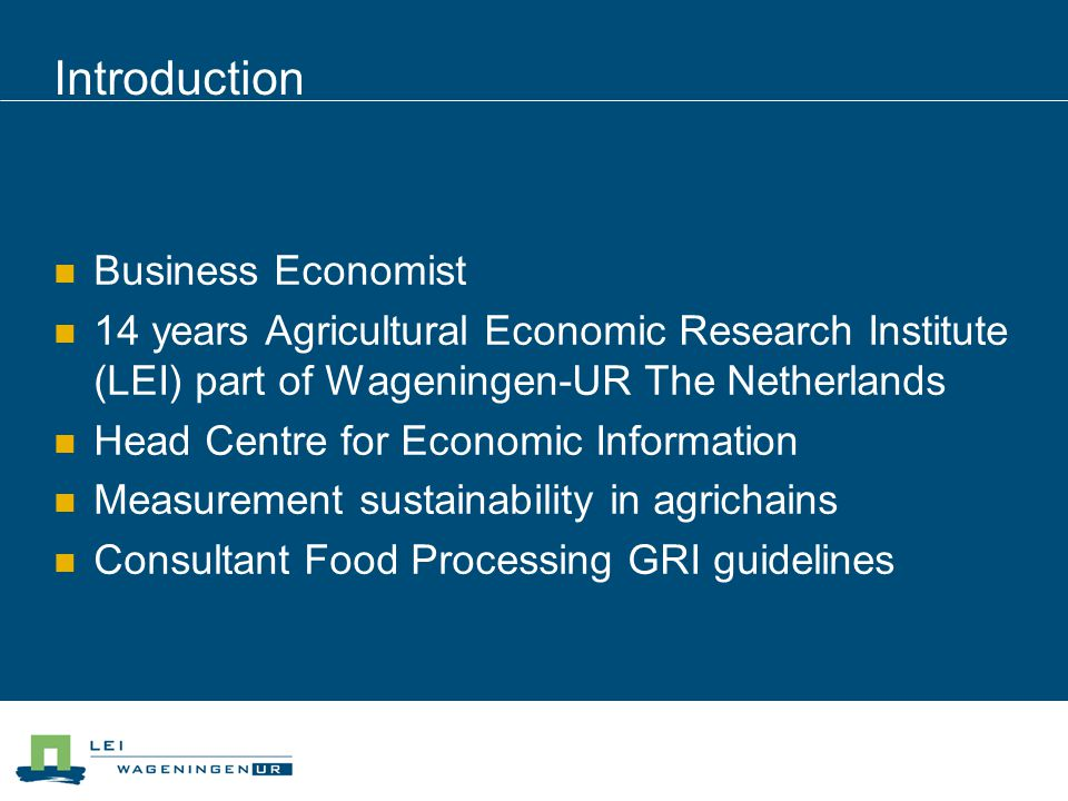 Introduction Business Economist 14 years Agricultural Economic Research Institute (LEI) part of Wageningen-UR The Netherlands Head Centre for Economic Information Measurement sustainability in agrichains Consultant Food Processing GRI guidelines
