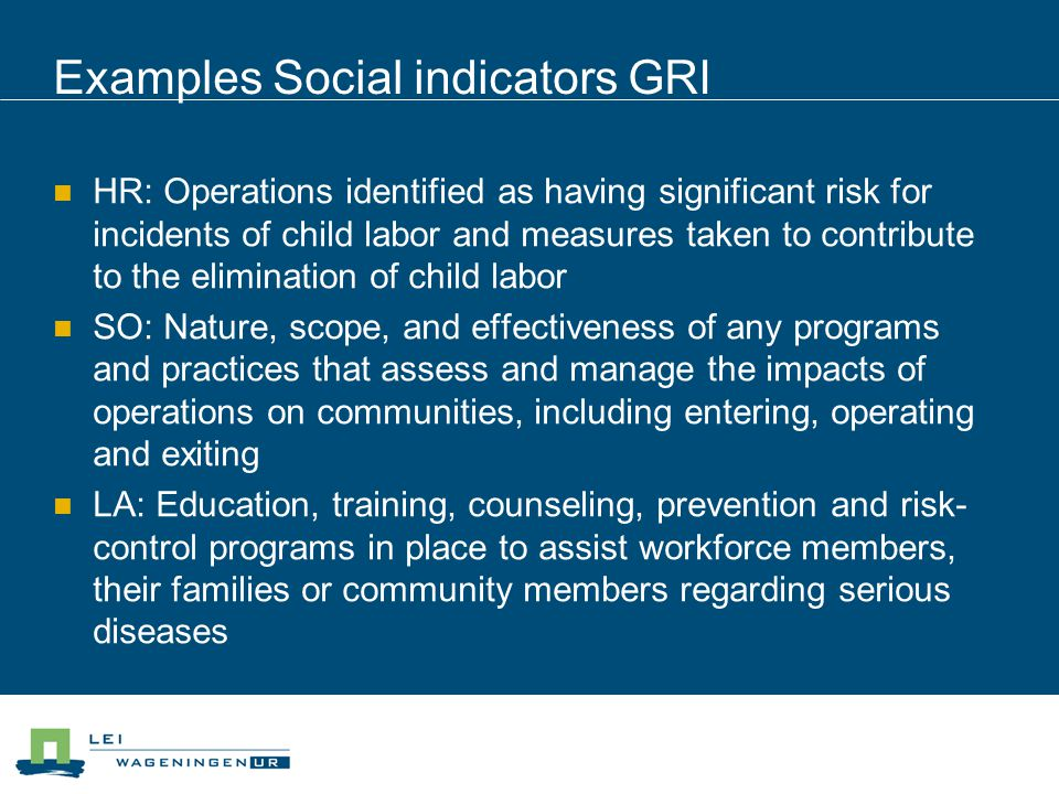 Examples Social indicators GRI HR: Operations identified as having significant risk for incidents of child labor and measures taken to contribute to t