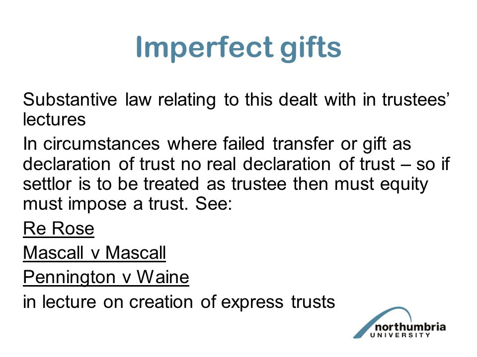 Imperfect gifts Substantive law relating to this dealt with in trustees' lectures In circumstances where failed transfer or gift as declaration of trust no real declaration of trust – so if settlor is to be treated as trustee then must equity must impose a trust.