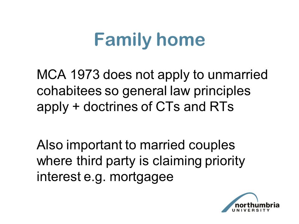 Family home MCA 1973 does not apply to unmarried cohabitees so general law principles apply + doctrines of CTs and RTs Also important to married couples where third party is claiming priority interest e.g.