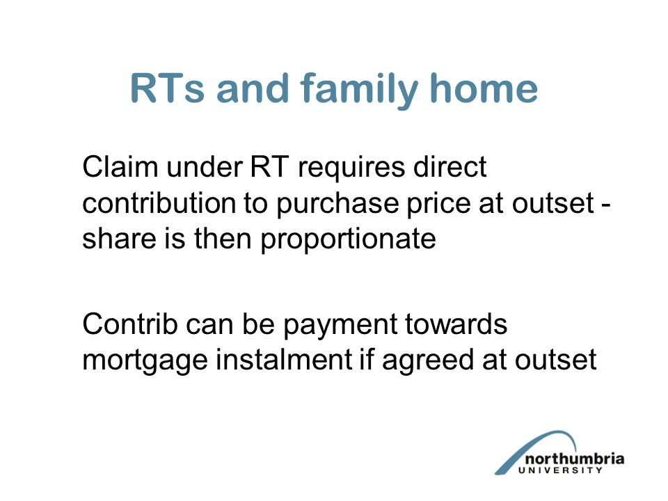 RTs and family home Claim under RT requires direct contribution to purchase price at outset - share is then proportionate Contrib can be payment towards mortgage instalment if agreed at outset
