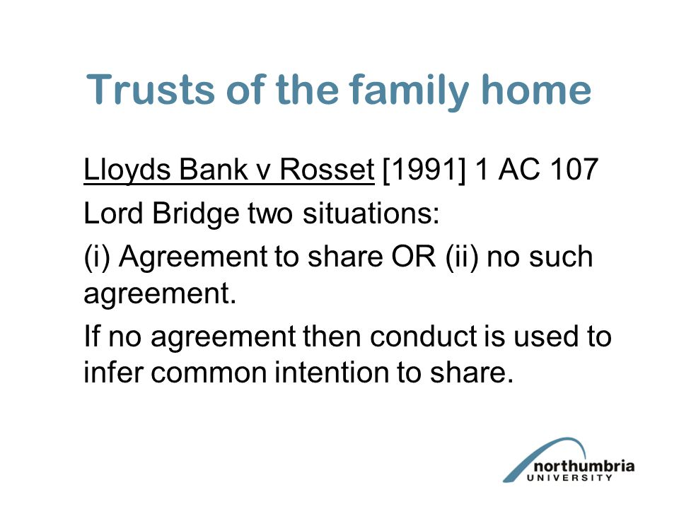 Trusts of the family home Lloyds Bank v Rosset [1991] 1 AC 107 Lord Bridge two situations: (i) Agreement to share OR (ii) no such agreement.