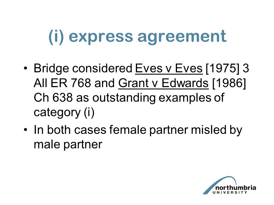(i) express agreement Bridge considered Eves v Eves [1975] 3 All ER 768 and Grant v Edwards [1986] Ch 638 as outstanding examples of category (i) In both cases female partner misled by male partner