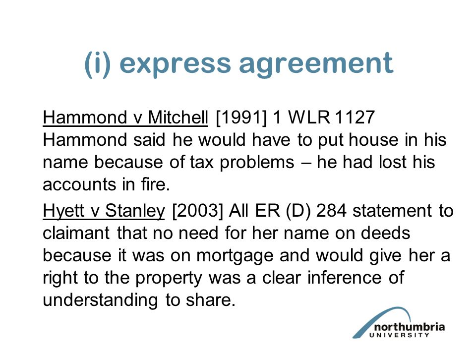 (i) express agreement Hammond v Mitchell [1991] 1 WLR 1127 Hammond said he would have to put house in his name because of tax problems – he had lost his accounts in fire.