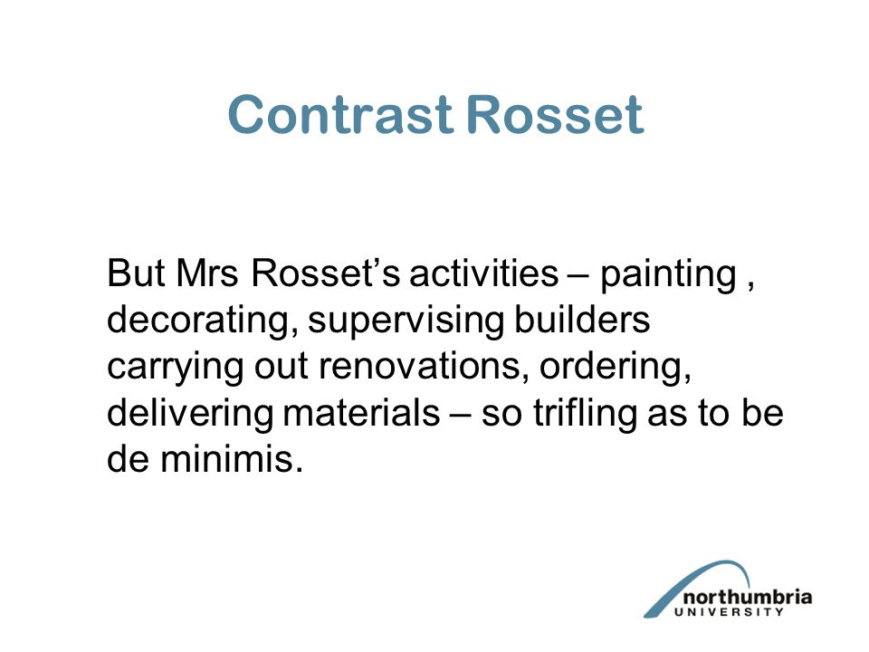 Contrast Rosset But Mrs Rosset's activities – painting, decorating, supervising builders carrying out renovations, ordering, delivering materials – so trifling as to be de minimis.