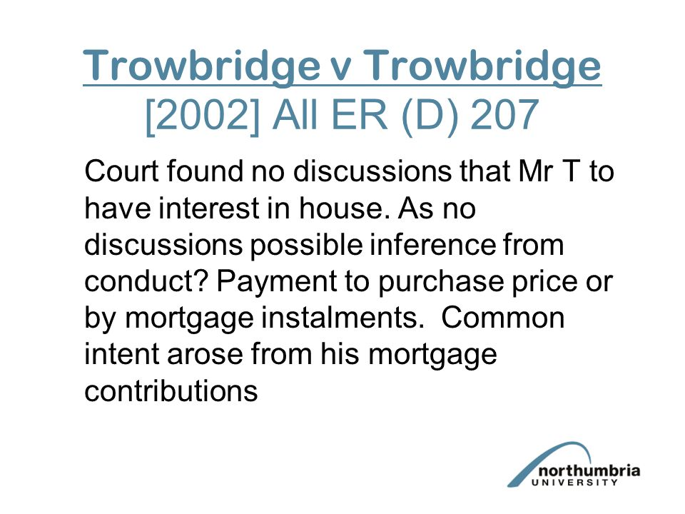 Trowbridge v Trowbridge [2002] All ER (D) 207 Court found no discussions that Mr T to have interest in house.