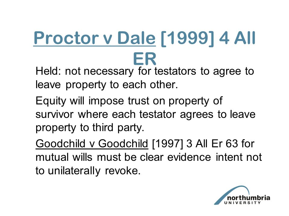 Proctor v Dale [1999] 4 All ER Held: not necessary for testators to agree to leave property to each other.