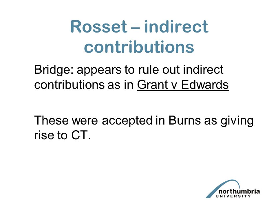 Rosset – indirect contributions Bridge: appears to rule out indirect contributions as in Grant v Edwards These were accepted in Burns as giving rise to CT.
