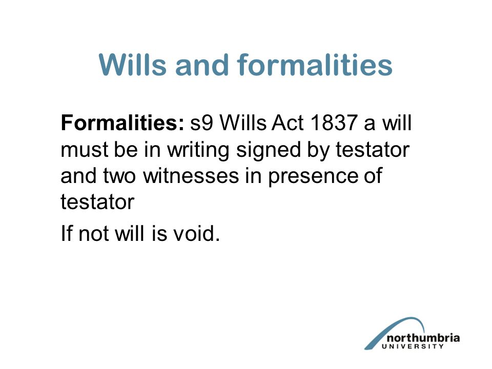 Wills and formalities Formalities: s9 Wills Act 1837 a will must be in writing signed by testator and two witnesses in presence of testator If not will is void.