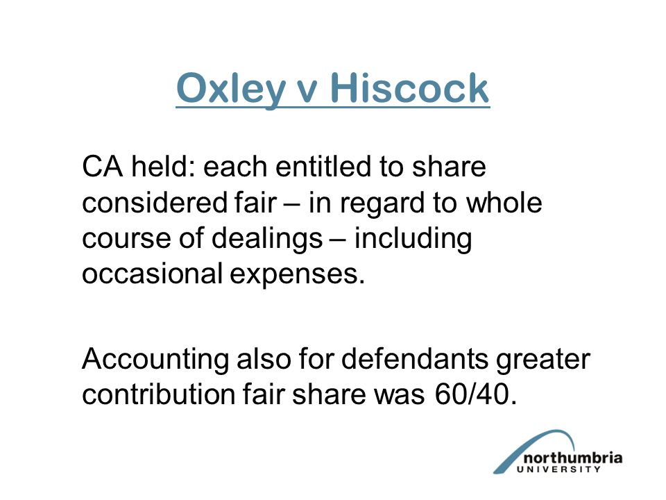 Oxley v Hiscock CA held: each entitled to share considered fair – in regard to whole course of dealings – including occasional expenses.