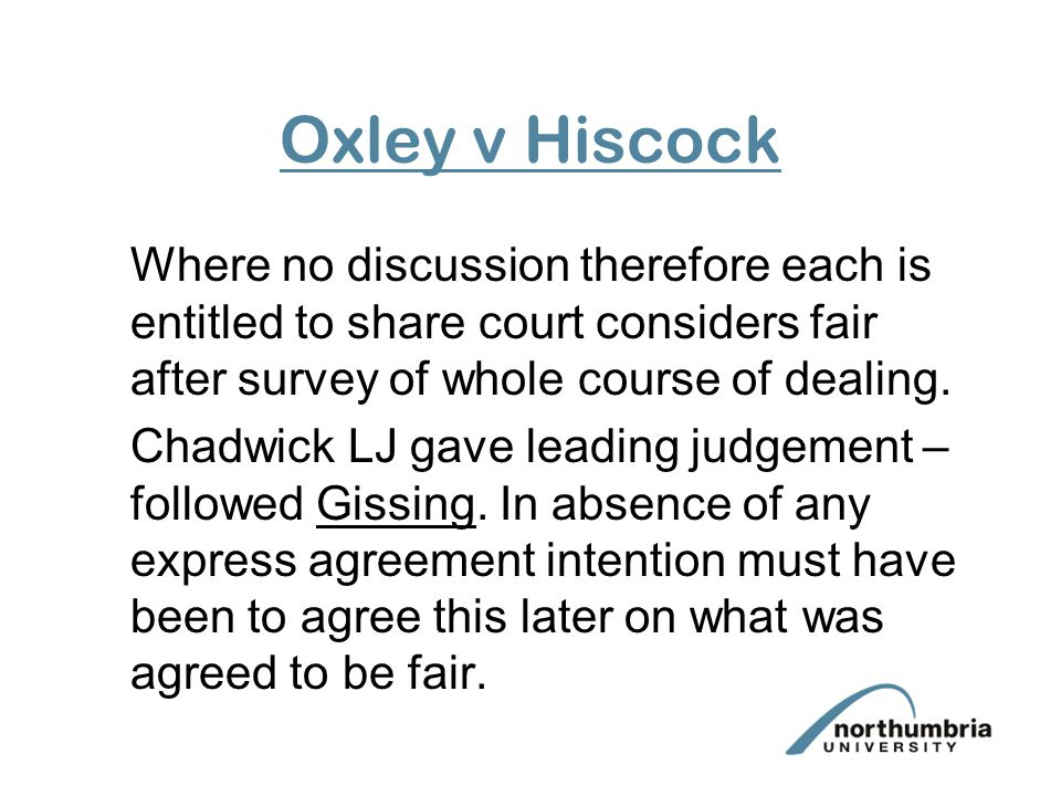 Oxley v Hiscock Where no discussion therefore each is entitled to share court considers fair after survey of whole course of dealing.