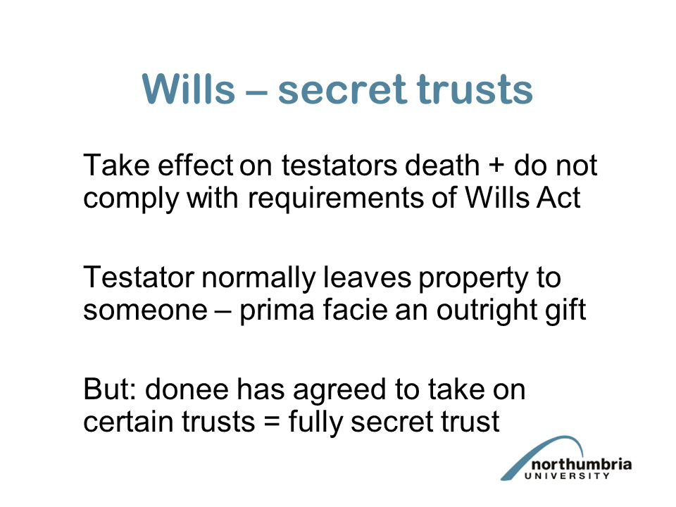 Wills – secret trusts Take effect on testators death + do not comply with requirements of Wills Act Testator normally leaves property to someone – prima facie an outright gift But: donee has agreed to take on certain trusts = fully secret trust