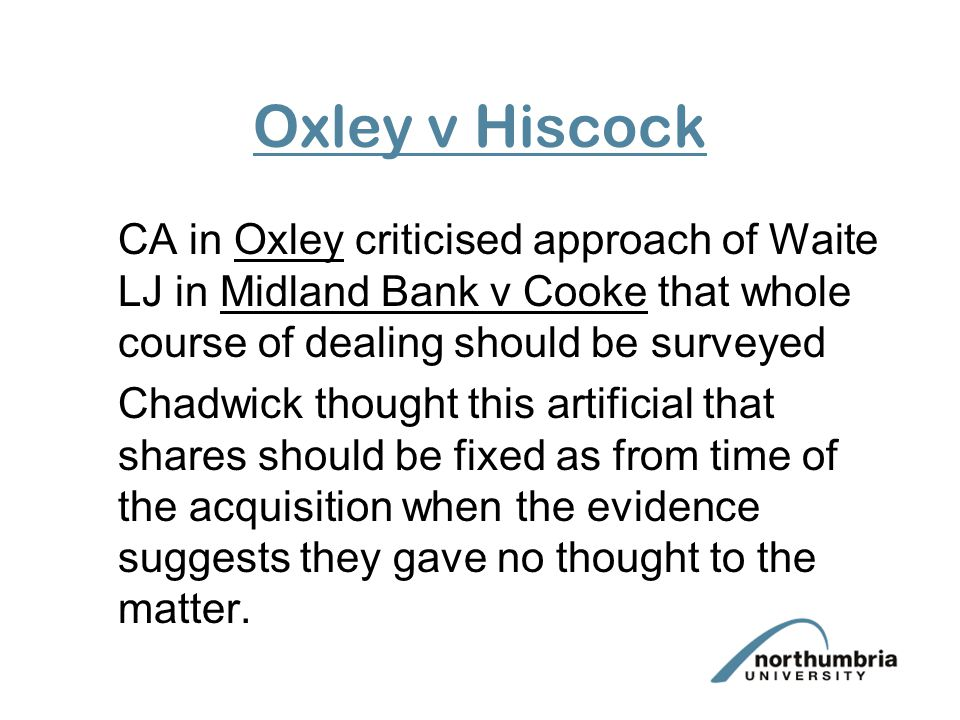 Oxley v Hiscock CA in Oxley criticised approach of Waite LJ in Midland Bank v Cooke that whole course of dealing should be surveyed Chadwick thought this artificial that shares should be fixed as from time of the acquisition when the evidence suggests they gave no thought to the matter.