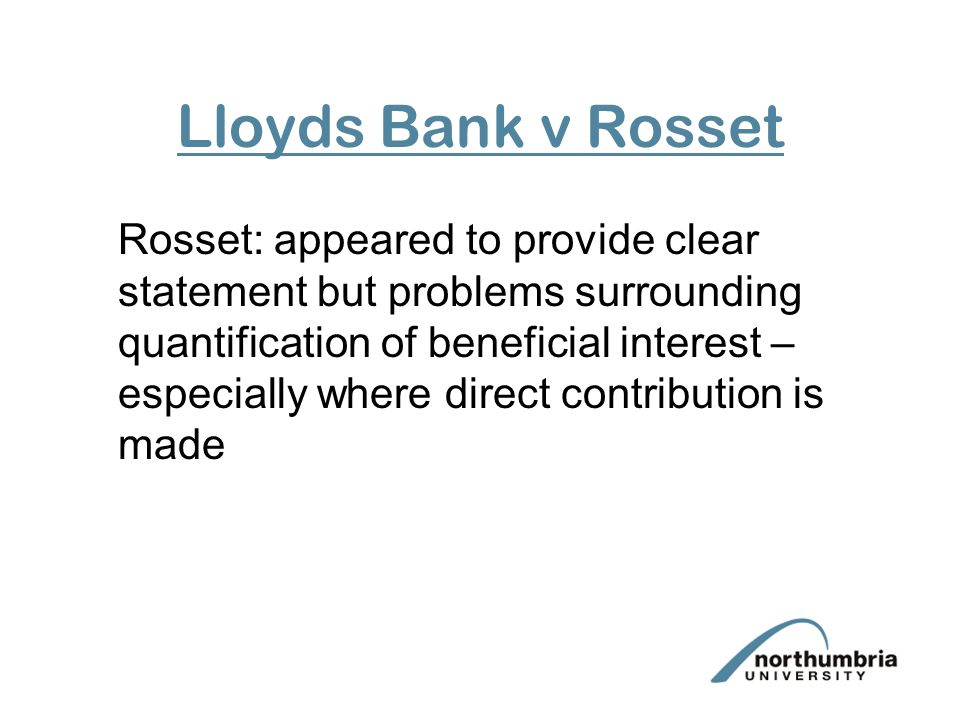 Lloyds Bank v Rosset Rosset: appeared to provide clear statement but problems surrounding quantification of beneficial interest – especially where direct contribution is made