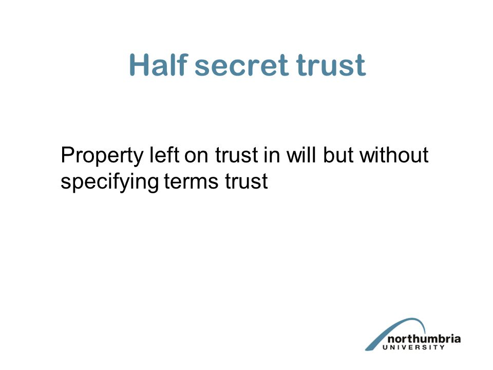Half secret trust Property left on trust in will but without specifying terms trust
