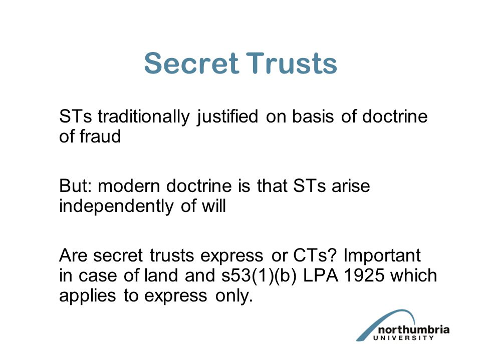 Secret Trusts STs traditionally justified on basis of doctrine of fraud But: modern doctrine is that STs arise independently of will Are secret trusts express or CTs.