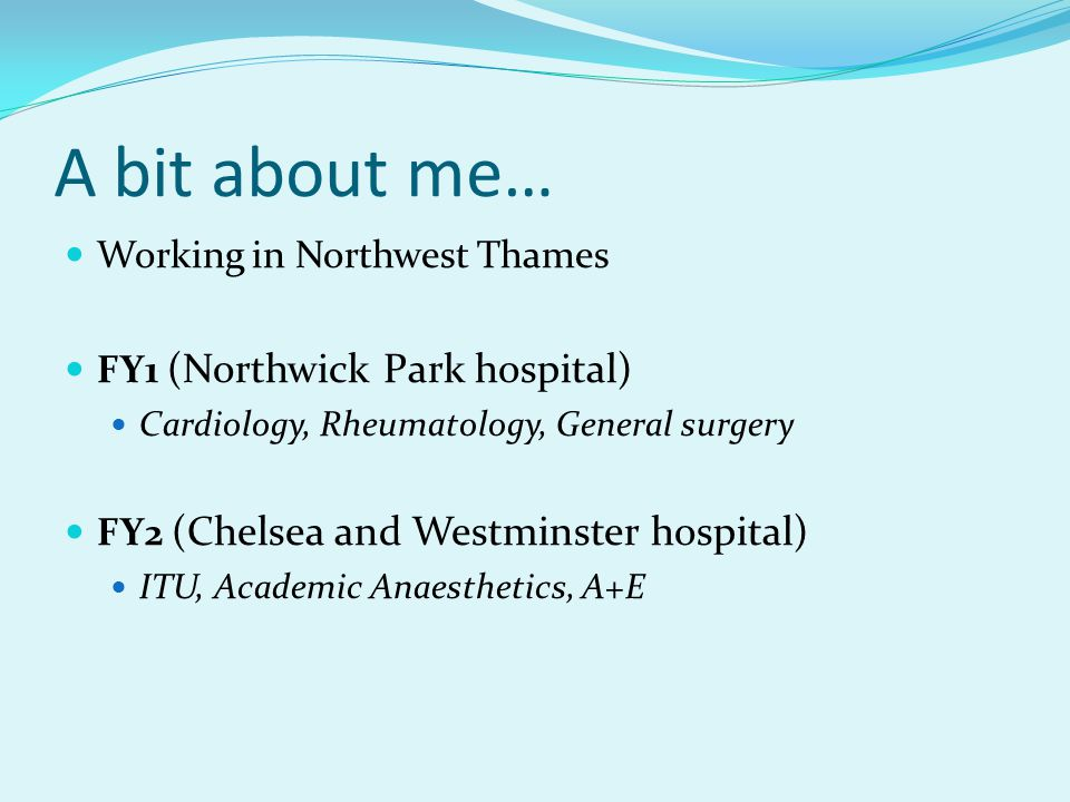 A bit about me… Working in Northwest Thames FY1 (Northwick Park hospital) Cardiology, Rheumatology, General surgery FY2 (Chelsea and Westminster hospital) ITU, Academic Anaesthetics, A+E