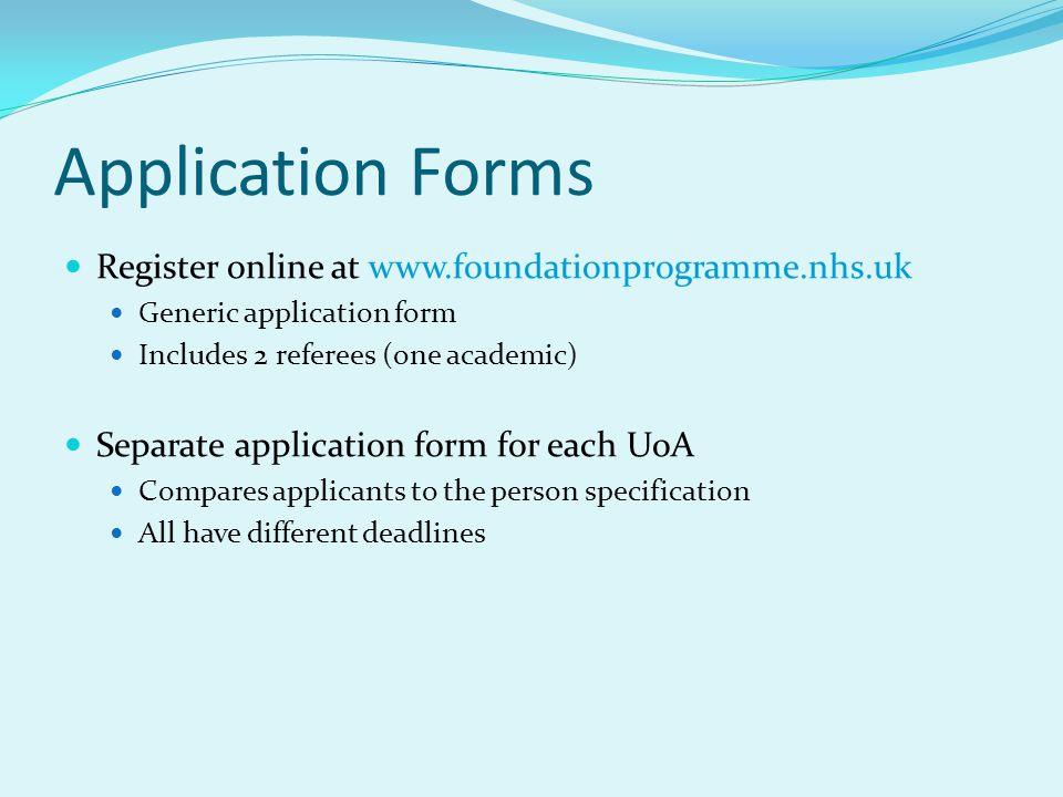 Application Forms Register online at www.foundationprogramme.nhs.uk Generic application form Includes 2 referees (one academic) Separate application form for each UoA Compares applicants to the person specification All have different deadlines