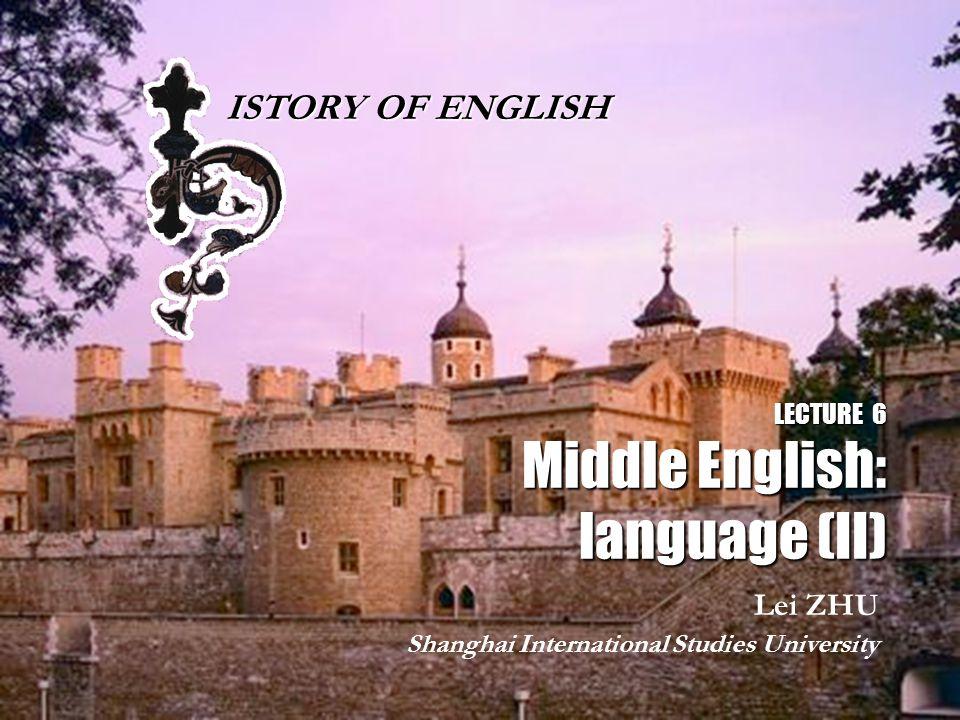 LECTURE 6 Middle English: language (II) Lei ZHU Shanghai International Studies University ISTORY OF ENGLISH