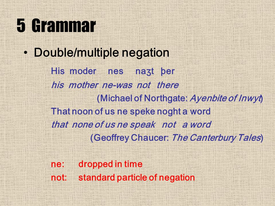 5 Grammar Double/multiple negation His moder nes naʒt þer his mother ne-was not there (Michael of Northgate: Ayenbite of Inwyt) That noon of us ne speke noght a word that none of us ne speak not a word (Geoffrey Chaucer: The Canterbury Tales) ne: dropped in time not:standard particle of negation