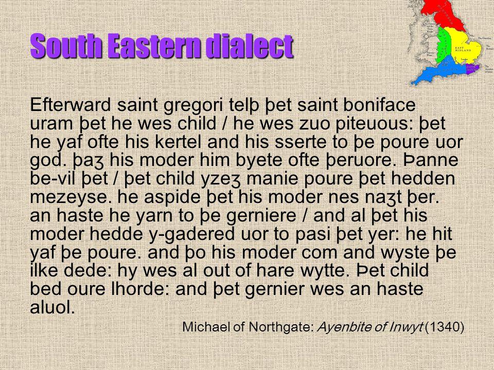 South Eastern dialect Efterward saint gregori telþ þet saint boniface uram þet he wes child / he wes zuo piteuous: þet he yaf ofte his kertel and his sserte to þe poure uor god.