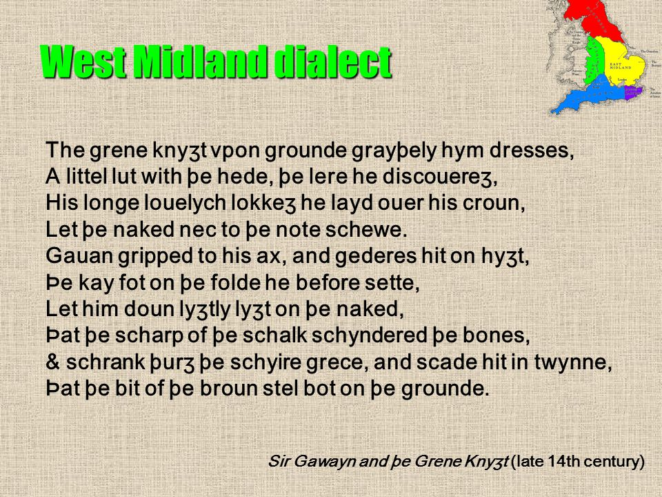 West Midland dialect The grene knyʒt vpon grounde grayþely hym dresses, A littel lut with þe hede, þe lere he discouereʒ, His longe louelych lokkeʒ he layd ouer his croun, Let þe naked nec to þe note schewe.