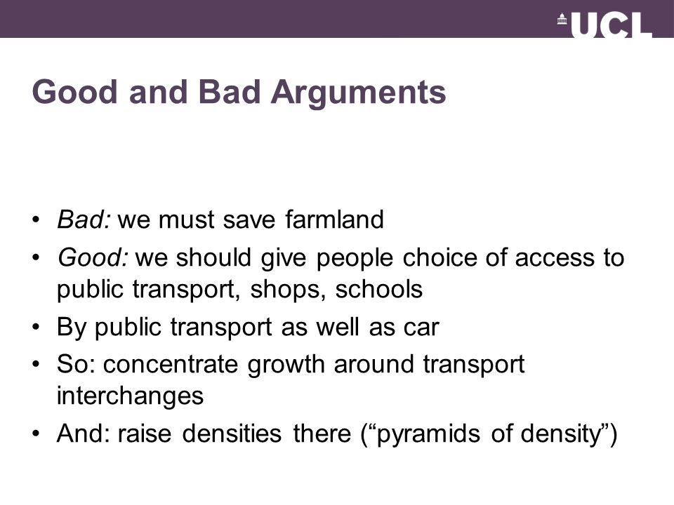 Good and Bad Arguments Bad: we must save farmland Good: we should give people choice of access to public transport, shops, schools By public transport as well as car So: concentrate growth around transport interchanges And: raise densities there ( pyramids of density )