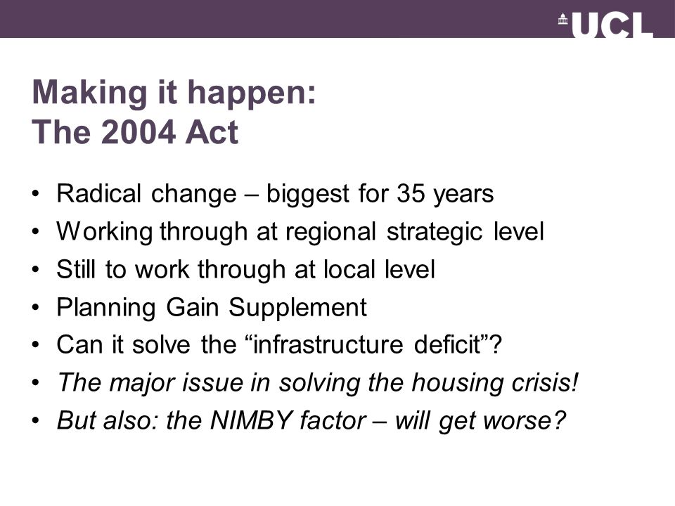 Making it happen: The 2004 Act Radical change – biggest for 35 years Working through at regional strategic level Still to work through at local level Planning Gain Supplement Can it solve the infrastructure deficit .